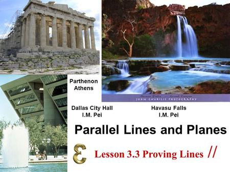 Parallel Lines and Planes Dallas City Hall I.M. Pei Parthenon Athens Havasu Falls I.M. Pei Lesson 3.3 Proving Lines //