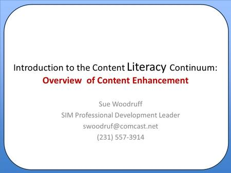 Introduction to the Content Literacy Continuum: Overview of Content Enhancement Sue Woodruff SIM Professional Development Leader (231)