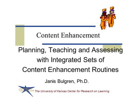 The University of Kansas Center for Research on Learning Content Enhancement Planning, Teaching and Assessing with Integrated Sets of Content Enhancement.