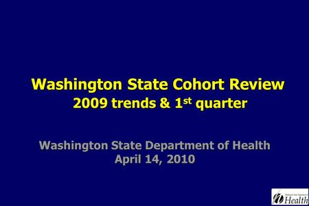 Washington State Department of Health April 14, 2010 Washington State Cohort Review 2009 trends & 1 st quarter.