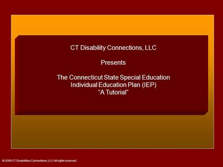 "CT Disability Connections, LLC Presents The Connecticut State Special Education Individual Education Plan (IEP) ""A Tutorial"" © 2009 CT Disabilities Connections,"