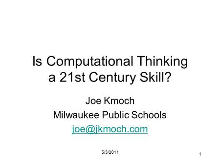Is Computational Thinking a 21st Century Skill? Joe Kmoch Milwaukee Public Schools 5/3/2011 1.