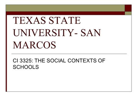 TEXAS STATE UNIVERSITY- SAN MARCOS CI 3325: THE SOCIAL CONTEXTS OF SCHOOLS.