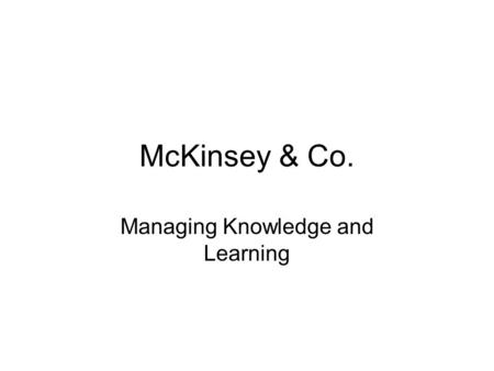 McKinsey & Co. Managing Knowledge and Learning. Mckinsey- Accounting and Engineering Advisors 1962 James (Mac) Mckinsey, University of Chicago professor.