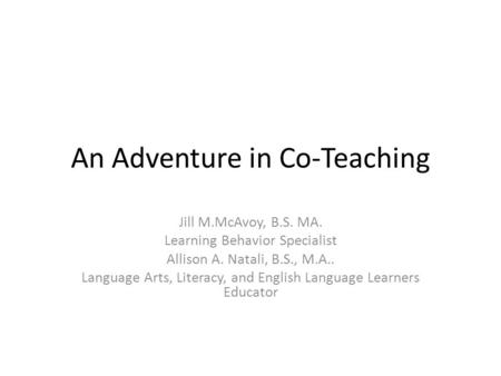 An Adventure in Co-Teaching Jill M.McAvoy, B.S. MA. Learning Behavior Specialist Allison A. Natali, B.S., M.A.. Language Arts, Literacy, and English Language.
