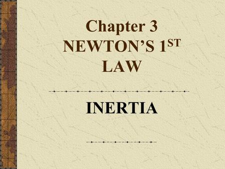 Chapter 3 NEWTON'S 1 ST LAW INERTIA. HISTORY OF INERTIA Aristotle: force is necessary to maintain motion Galileo: objects maintain state of motion unless.