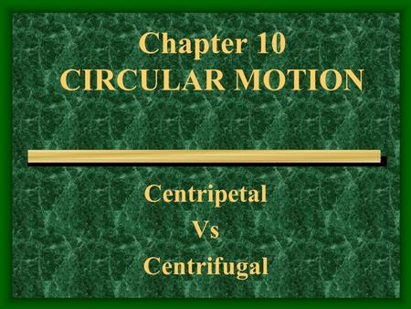 Chapter 10 CIRCULAR MOTION Centripetal Vs Centrifugal.