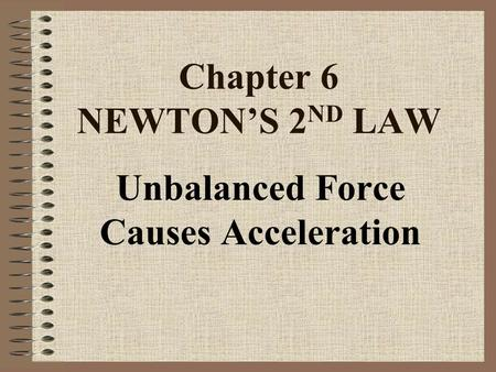 Chapter 6 NEWTON'S 2 ND LAW Unbalanced Force Causes Acceleration.