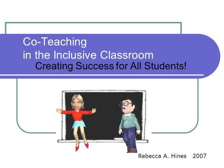 Co-Teaching in the Inclusive Classroom Creating Success for All Students! Rebecca A. Hines 2007.