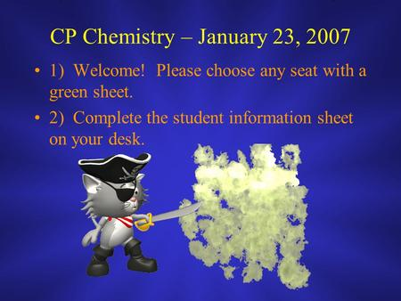 CP Chemistry – January 23, 2007 1) Welcome! Please choose any seat with a green sheet. 2) Complete the student information sheet on your desk.