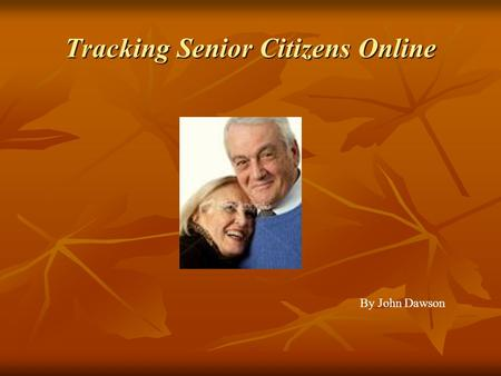Tracking Senior Citizens Online By John Dawson. Who am I studying Seniors 65+ Seniors 65+ Madison Senior Center (Male and Female) Madison Senior Center.
