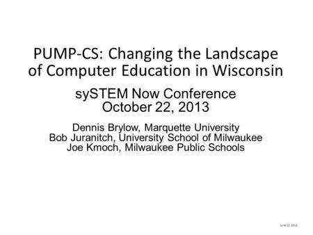 June 12, 2012 PUMP-CS: Changing the Landscape of Computer Education in Wisconsin sySTEM Now Conference October 22, 2013 Dennis Brylow, Marquette University.