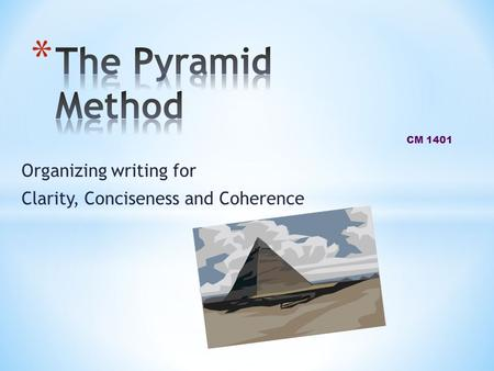 Organizing writing for Clarity, Conciseness and Coherence CM 1401.