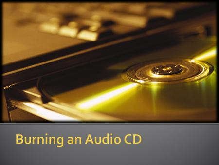 Required Items for Burning a CD  Source audio files on your computer  One or more blank CD-R or CD-RW disks  A drive capable of burning these disks.