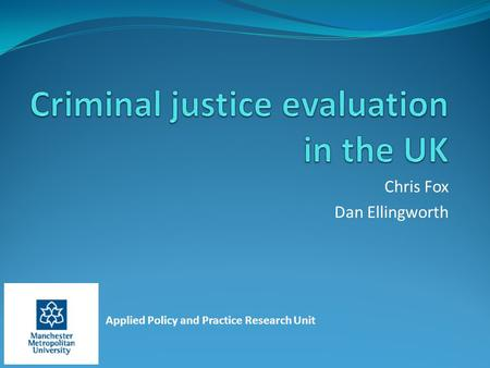 Applied Policy and Practice Research Unit Chris Fox Dan Ellingworth.