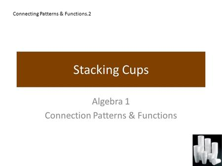 Stacking Cups Algebra 1 Connection Patterns & Functions Connecting Patterns & Functions.2.