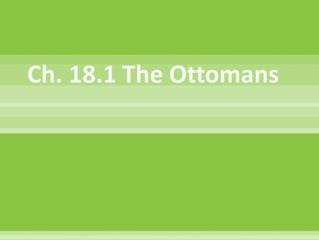 Ch. 18.1 The Ottomans.