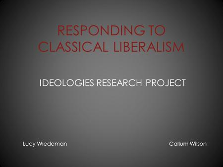 RESPONDING TO CLASSICAL LIBERALISM IDEOLOGIES RESEARCH PROJECT Lucy Wiedeman Callum Wilson.