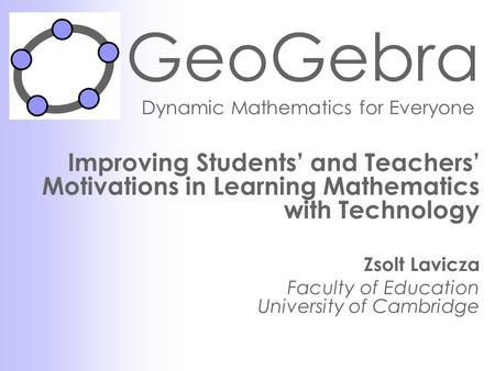 GeoGebra Dynamic Mathematics for Everyone Improving Students' and Teachers' Motivations in Learning Mathematics with Technology Zsolt Lavicza Faculty of.