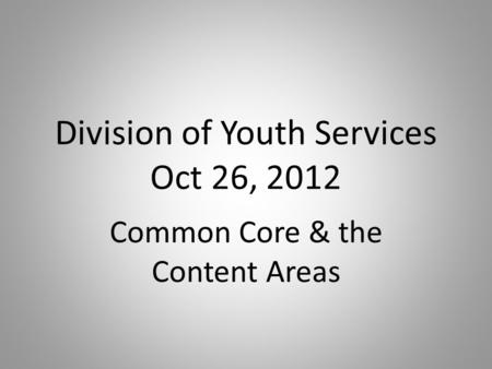 Division of Youth Services Oct 26, 2012 Common Core & the Content Areas.