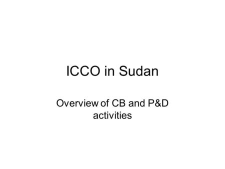 ICCO in Sudan Overview of CB and P&D activities. ICCO in Sudan Funding local partners –Democratization & Peacebuilding –Access to Basic Services Capacity.