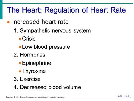 The Heart: Regulation of Heart Rate Slide 11.21 Copyright © 2003 Pearson Education, Inc. publishing as Benjamin Cummings  Increased heart rate 1. Sympathetic.