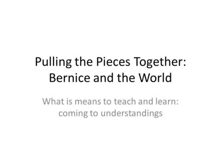 Pulling the Pieces Together: Bernice and the World What is means to teach and learn: coming to understandings.