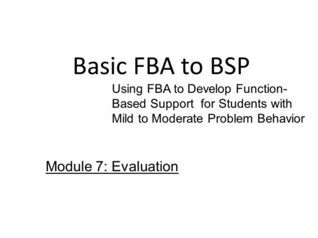 Basic FBA to BSP Using FBA to Develop Function- Based Support for Students with Mild to Moderate Problem Behavior Module 7: Evaluation.