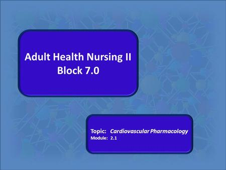 Adult Health Nursing II Block 7.0 Topic: Cardiovascular Pharmacology Module: 2.1.