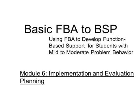 Basic FBA to BSP Using FBA to Develop Function- Based Support for Students with Mild to Moderate Problem Behavior Module 6: Implementation and Evaluation.