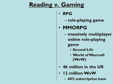 Reading v. Gaming –massively multiplayer online role-playing game RPG MMORPG –role-playing game Second Life World of Warcraft (WoW) 46 million in the US.