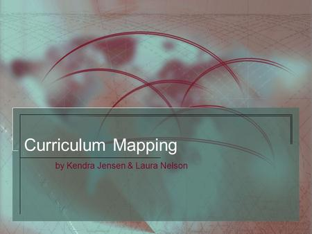 Curriculum Mapping by Kendra Jensen & Laura Nelson.