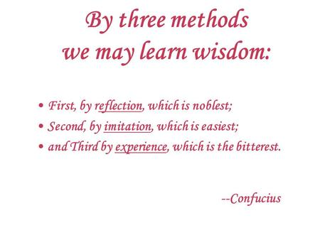 By three methods we may learn wisdom: First, by reflection, which is noblest; Second, by imitation, which is easiest; and Third by experience, which is.