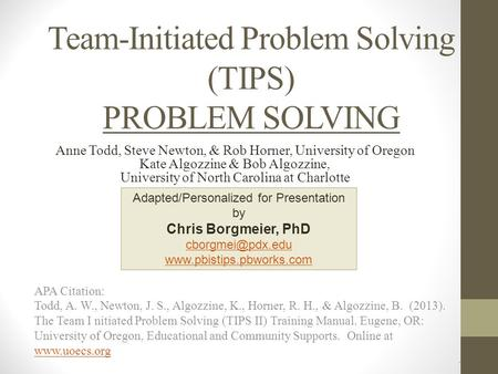 Team-Initiated Problem Solving (TIPS) PROBLEM SOLVING APA Citation: Todd, A. W., Newton, J. S., Algozzine, K., Horner, R. H., & Algozzine, B. (2013). The.