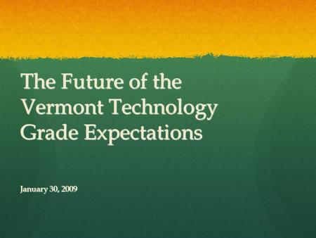 The Future of the Vermont Technology Grade Expectations January 30, 2009.
