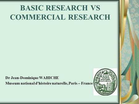 BASIC RESEARCH VS COMMERCIAL RESEARCH Dr Jean-Dominique WAHICHE Museum national d'histoire naturelle, Paris – France.