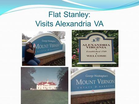 Flat Stanley: Visits Alexandria VA. Welcome to Mt Vernon Flat Stanley What and Where is Mt. Vernon Mt. Vernon is the home of America's first President: