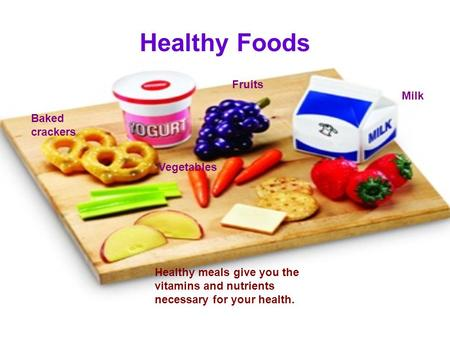 Healthy Foods Healthy meals give you the vitamins and nutrients necessary for your health. Fruits Vegetables Milk Baked crackers.