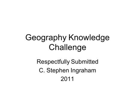 Geography Knowledge Challenge Respectfully Submitted C. Stephen Ingraham 2011.