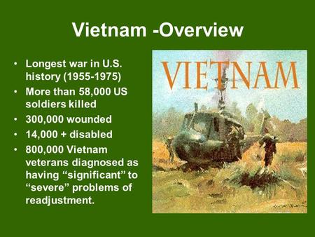 Vietnam -Overview Longest war in U.S. history (1955-1975) More than 58,000 US soldiers killed 300,000 wounded 14,000 + disabled 800,000 Vietnam veterans.