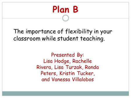 Plan B Presented By: Lisa Hodge, Rachelle Rivera, Lisa Turzak, Ronda Peters, Kristin Tucker, and Vanessa Villalobos The importance of flexibility in your.