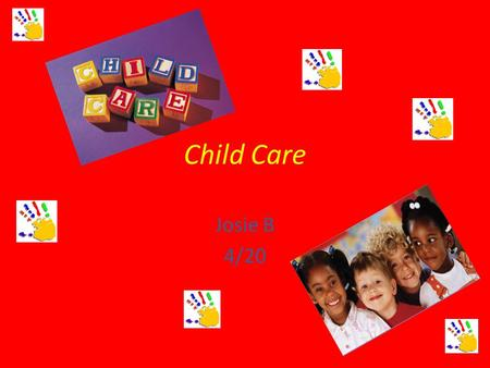 Child Care Josie B 4/20 Child Care Child care is an interesting career because you never know what to expect from the precious children. This career.