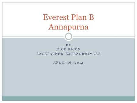 BY NICK PICON BACKPACKER EXTRAORDINARE APRIL 16, 2014 Everest Plan B Annapurna.
