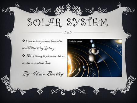  Our solar system is located in the Milky Way Galaxy.  All of the eight planets orbit,or revolve around the Sun. By Alivia Bentley SOLAR SYSTEM.