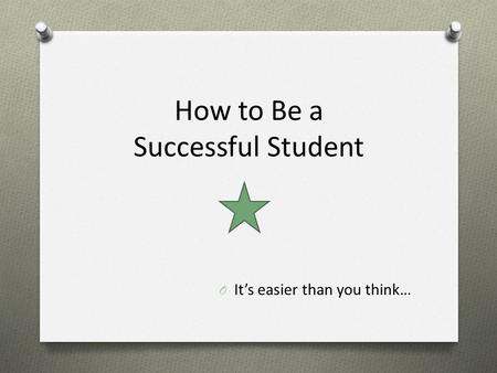 How to Be a Successful Student O It's easier than you think…