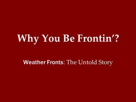 Why You Be Frontin'? Weather Fronts : The Untold Story.