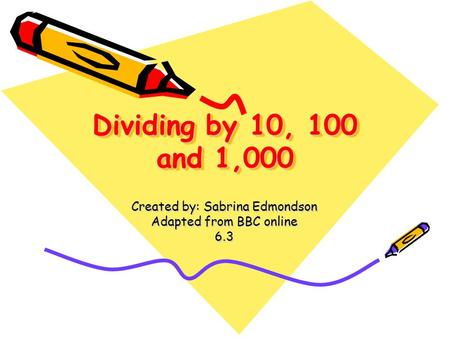 Dividing by 10, 100 and 1,000 Created by: Sabrina Edmondson Adapted from BBC online 6.3.