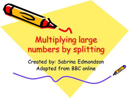 Multiplying large numbers by splitting Created by: Sabrina Edmondson Adapted from BBC online.