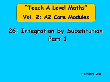 "© Christine Crisp ""Teach A Level Maths"" Vol. 2: A2 Core Modules 26: Integration by Substitution Part 1 Part 1."