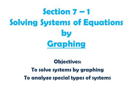 Section 7 – 1 Solving Systems of Equations by Graphing Objectives: To solve systems by graphing To analyze special types of systems.